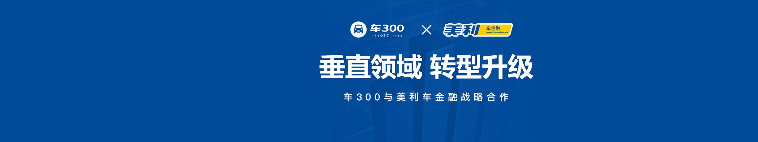 车300与美利车金融达成战略合作